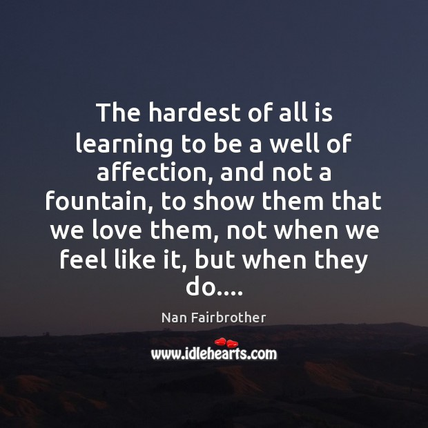 The hardest of all is learning to be a well of affection, Nan Fairbrother Picture Quote