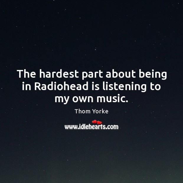 The hardest part about being in Radiohead is listening to my own music. Thom Yorke Picture Quote