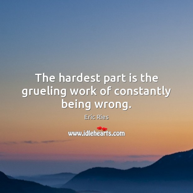 The hardest part is the grueling work of constantly being wrong. Eric Ries Picture Quote