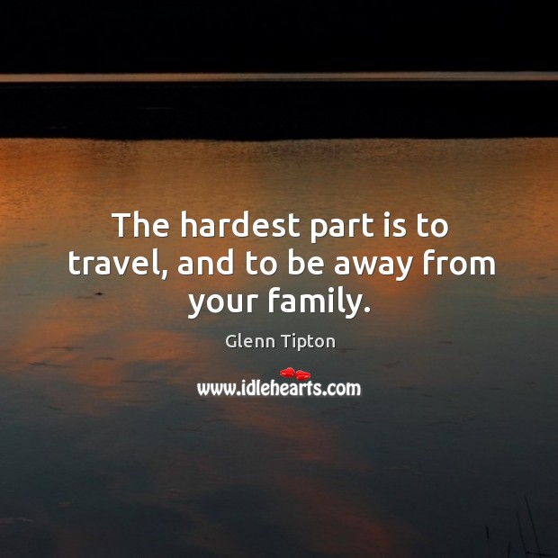 The hardest part is to travel, and to be away from your family. Glenn Tipton Picture Quote