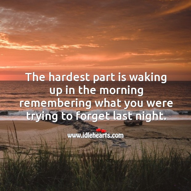 The hardest part is waking up in the morning remembering what you were trying to forget last night. Sad Quotes Image