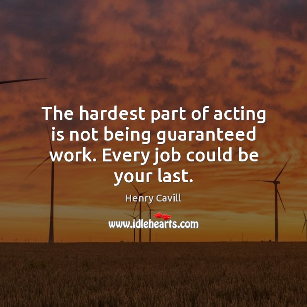 The hardest part of acting is not being guaranteed work. Every job could be your last. Acting Quotes Image