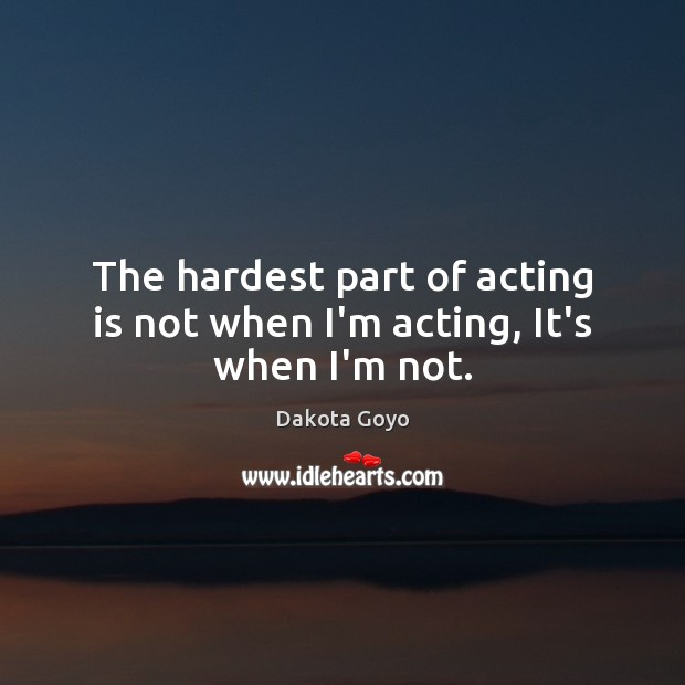 The hardest part of acting is not when I'm acting, It's when I'm not. Acting Quotes Image