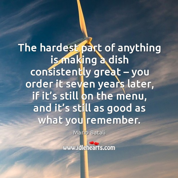 The hardest part of anything is making a dish consistently great – you order it seven years later Image