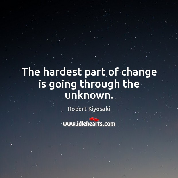 The hardest part of change is going through the unknown. Change Quotes Image