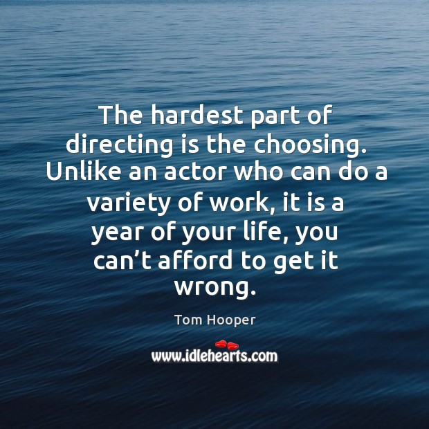 The hardest part of directing is the choosing. Unlike an actor who can do a variety of work, it is a year of your life Image