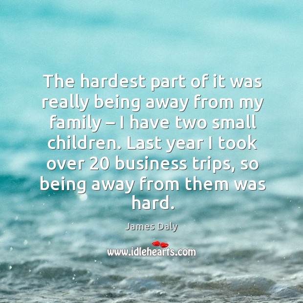 The hardest part of it was really being away from my family – I have two small children. James Daly Picture Quote