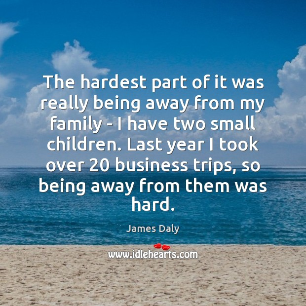 The hardest part of it was really being away from my family James Daly Picture Quote