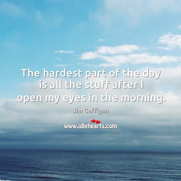 The hardest part of the day is all the stuff after I open my eyes in the morning. Image