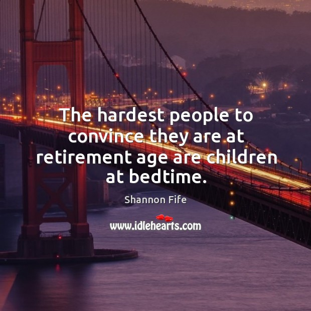 The hardest people to convince they are at retirement age are children at bedtime. Image