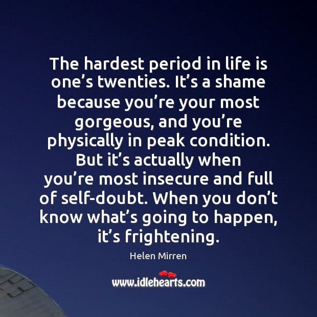 The hardest period in life is one's twenties. It's a Helen Mirren Picture Quote