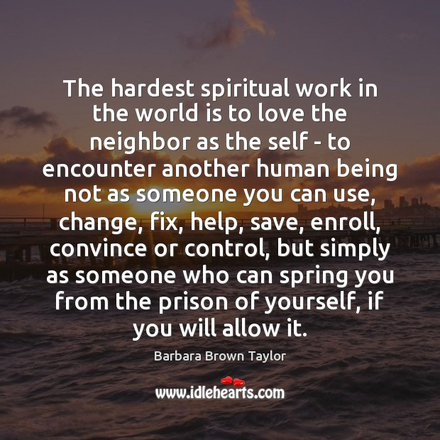 The hardest spiritual work in the world is to love the neighbor Barbara Brown Taylor Picture Quote