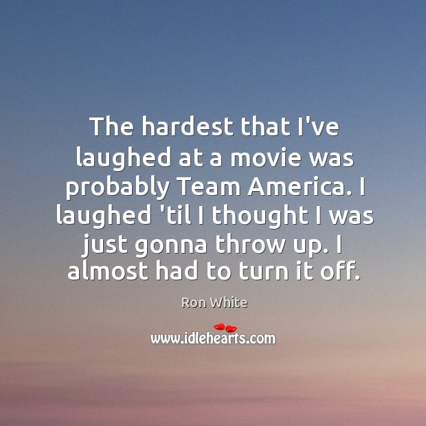 The hardest that I've laughed at a movie was probably Team America. Ron White Picture Quote