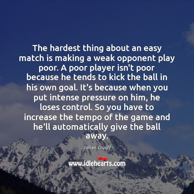 The hardest thing about an easy match is making a weak opponent Johan Cruijff Picture Quote