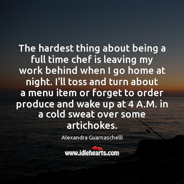 The hardest thing about being a full time chef is leaving my Image