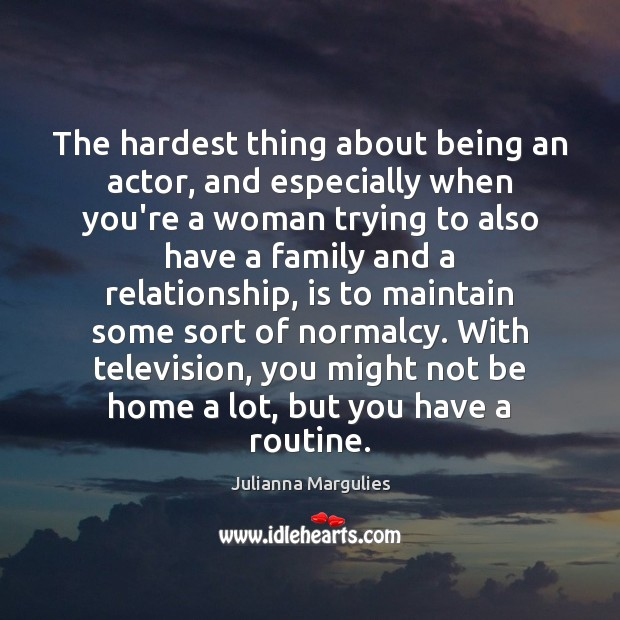 The hardest thing about being an actor, and especially when you're a Julianna Margulies Picture Quote