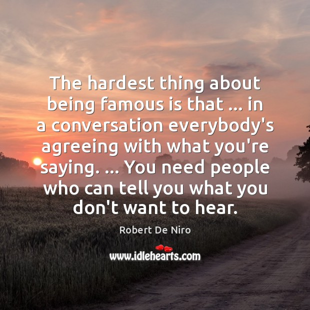 The hardest thing about being famous is that … in a conversation everybody's Image