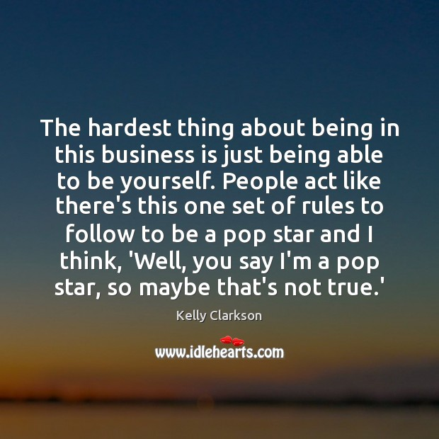 The hardest thing about being in this business is just being able Be Yourself Quotes Image