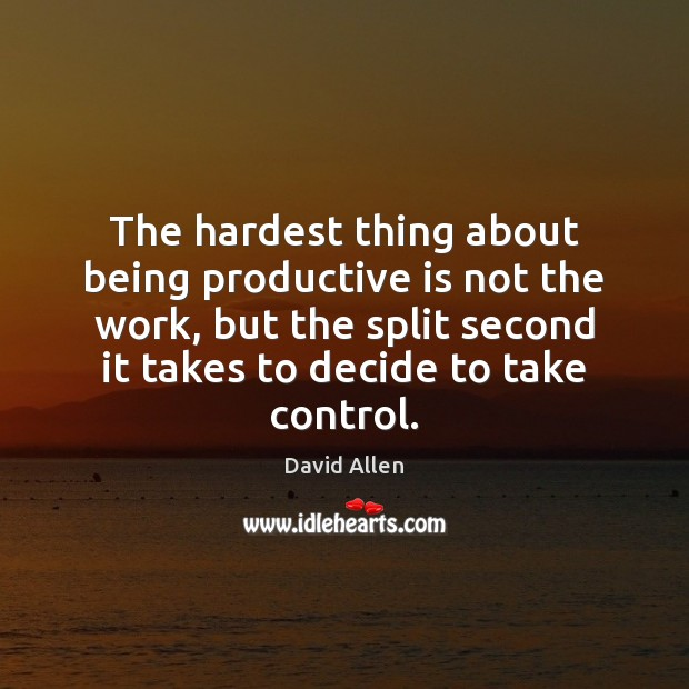 The hardest thing about being productive is not the work, but the David Allen Picture Quote