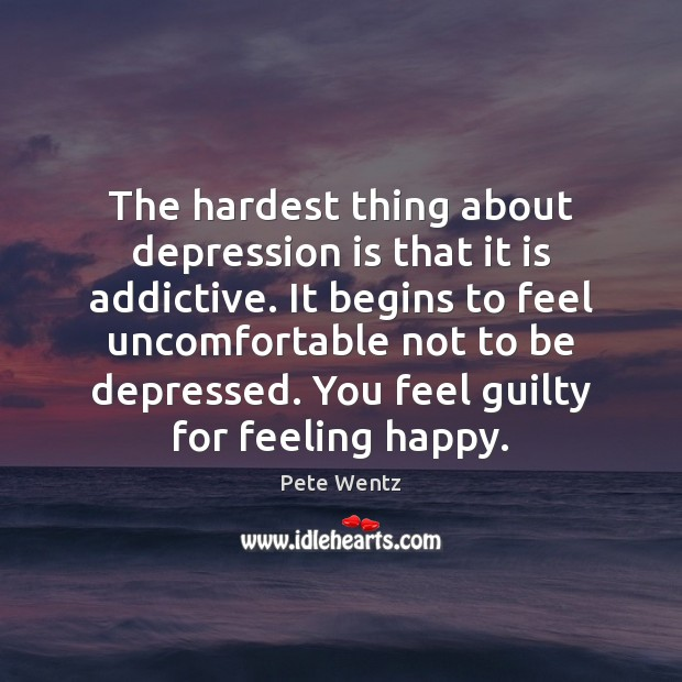 The hardest thing about depression is that it is addictive. It begins Depression Quotes Image