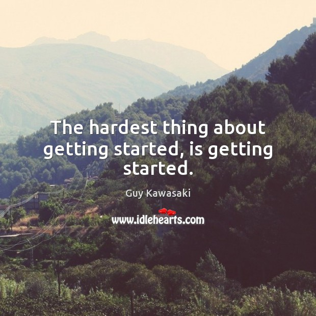 The hardest thing about getting started, is getting started. Guy Kawasaki Picture Quote