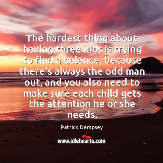 The hardest thing about having three kids is trying to find a balance, because there's Patrick Dempsey Picture Quote