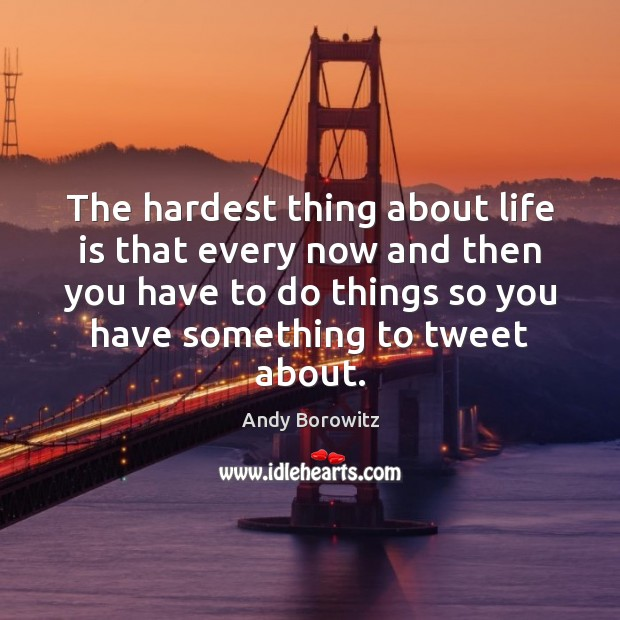 Image, The hardest thing about life is that every now and then you