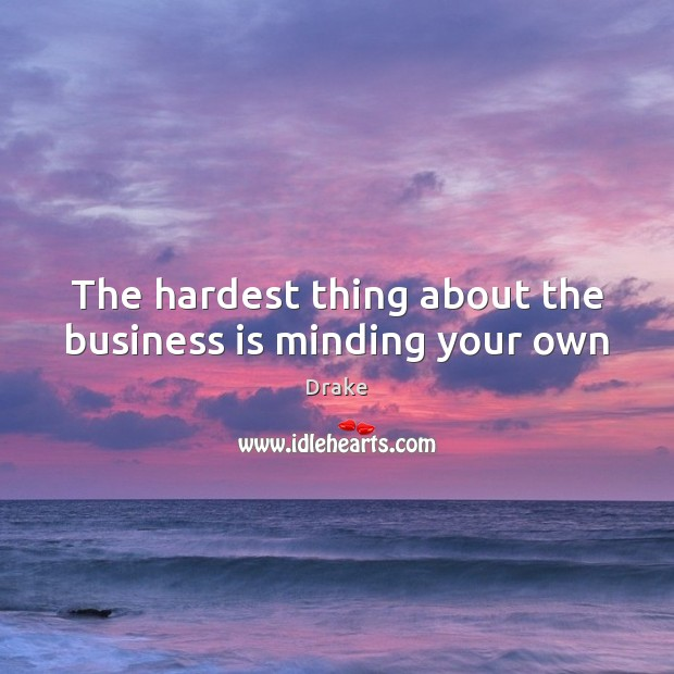 The hardest thing about the business is minding your own Image