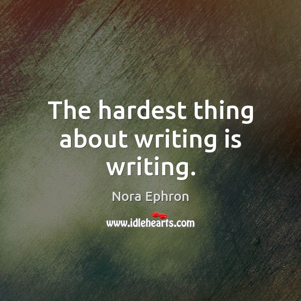 The hardest thing about writing is writing. Image