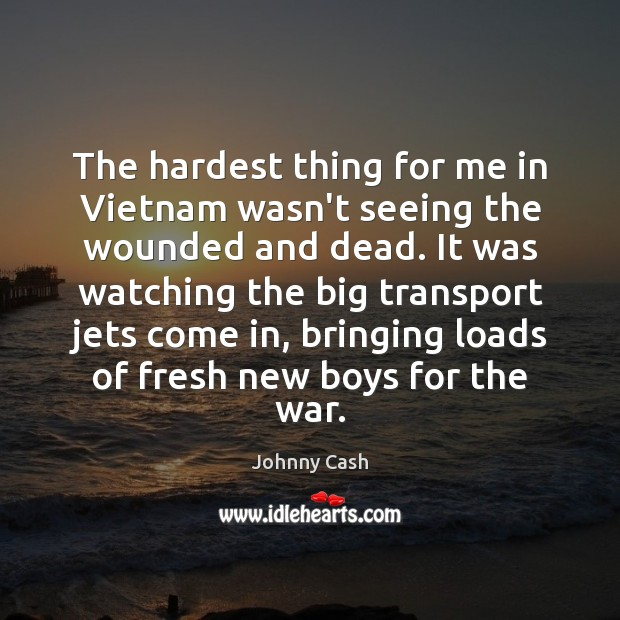 The hardest thing for me in Vietnam wasn't seeing the wounded and Johnny Cash Picture Quote