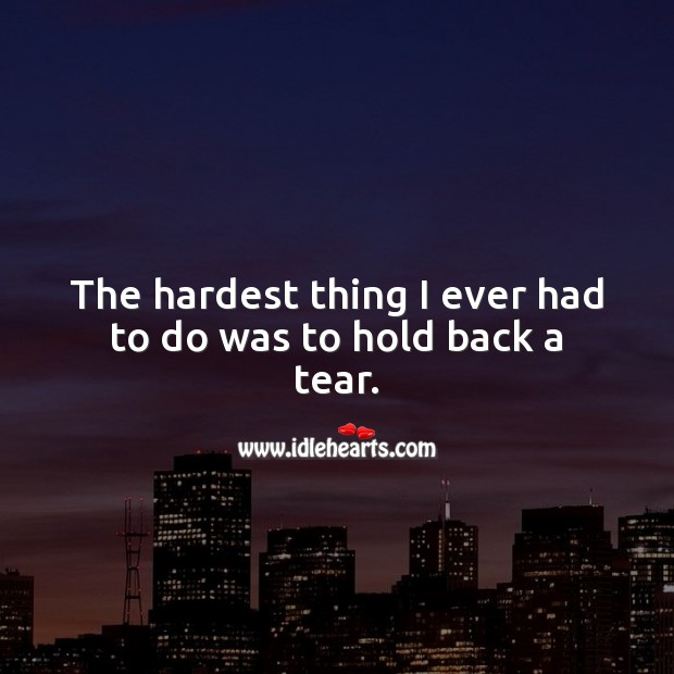 The hardest thing I ever had to do was to hold back a tear. Sad Love Quotes Image