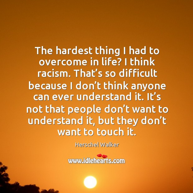 The hardest thing I had to overcome in life? I think racism. Image