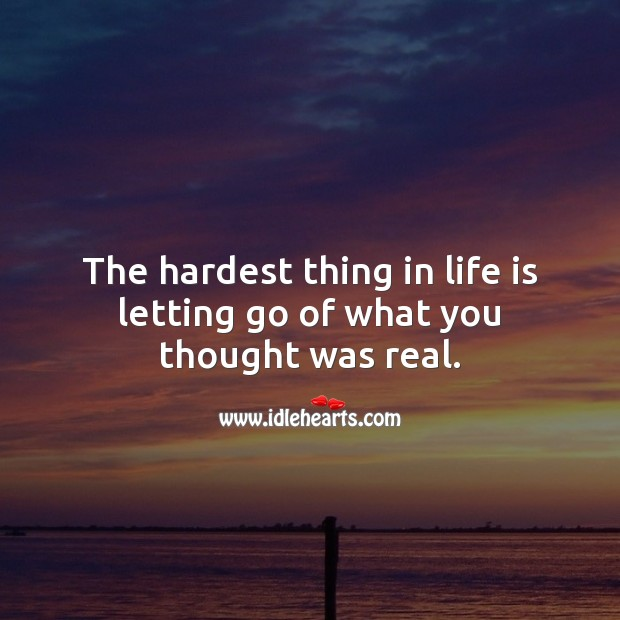 The hardest thing in life is letting go of what you thought was real. Letting Go Quotes Image