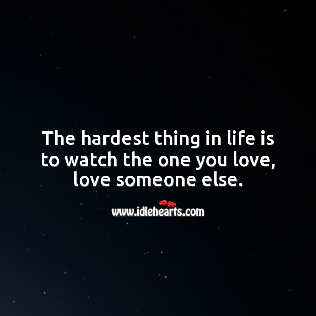 The hardest thing in life is to watch the one you love, love someone else. Image