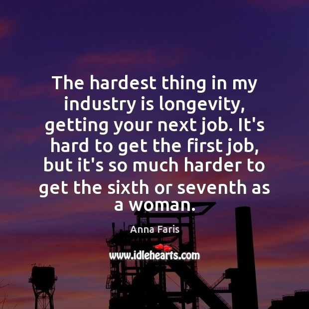 Image, The hardest thing in my industry is longevity, getting your next job.