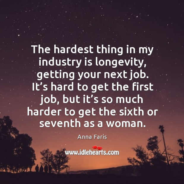 The hardest thing in my industry is longevity, getting your next job. Image