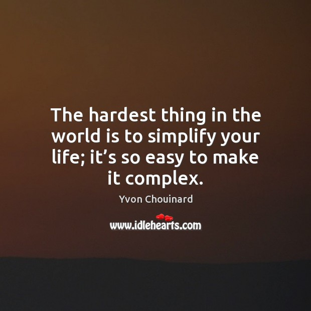 The hardest thing in the world is to simplify your life; it' Yvon Chouinard Picture Quote