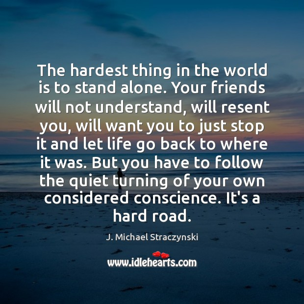 The hardest thing in the world is to stand alone. Your friends J. Michael Straczynski Picture Quote