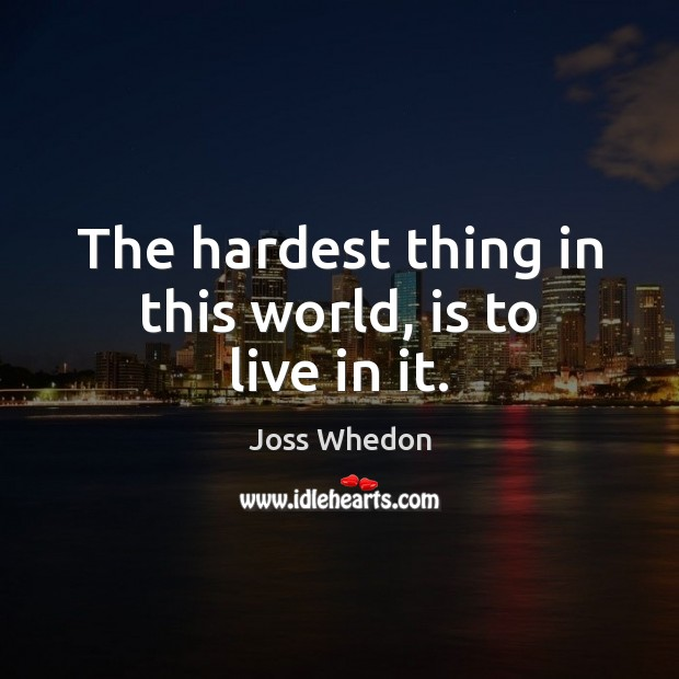The hardest thing in this world, is to live in it. Image