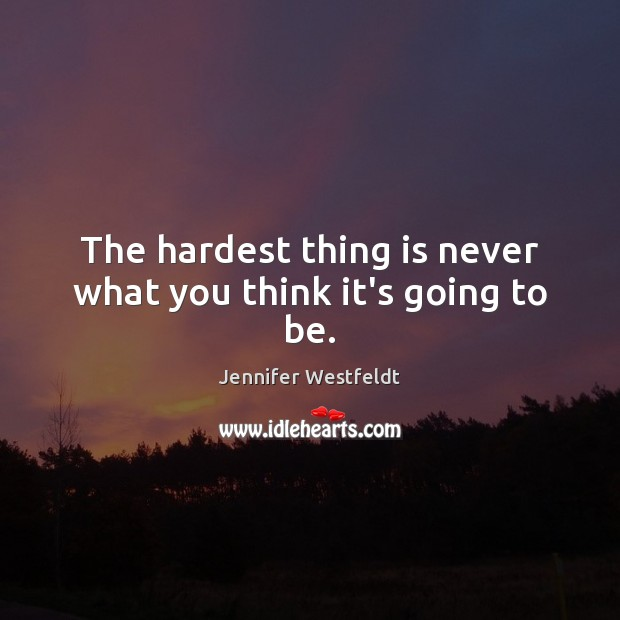 The hardest thing is never what you think it's going to be. Image
