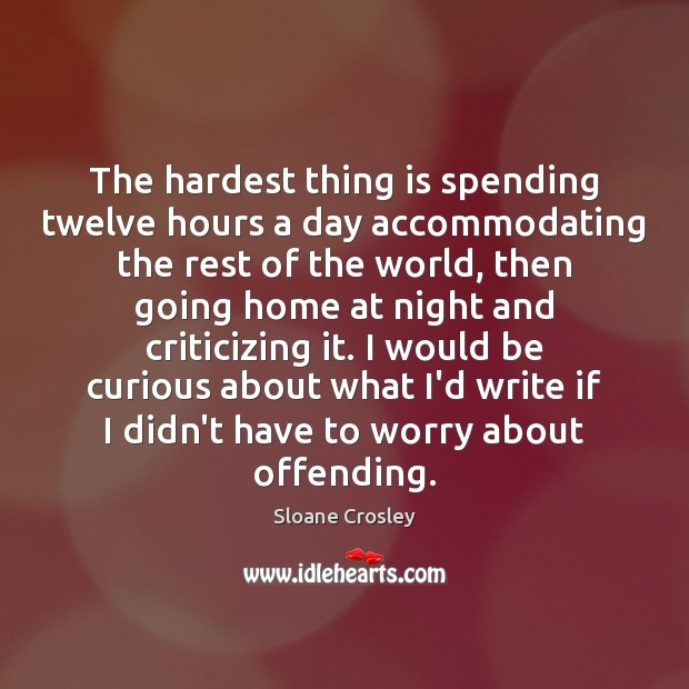 The hardest thing is spending twelve hours a day accommodating the rest Sloane Crosley Picture Quote
