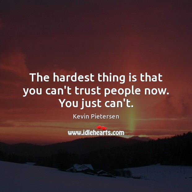 The hardest thing is that you can't trust people now. You just can't. Image