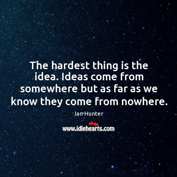 The hardest thing is the idea. Ideas come from somewhere but as far as we know they come from nowhere. Image