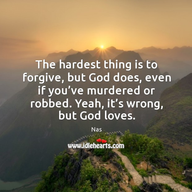 The hardest thing is to forgive, but God does, even if you've murdered or robbed. Yeah, it's wrong, but God loves. Image