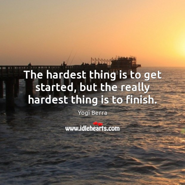 Yogi Berra Picture Quote image saying: The hardest thing is to get started, but the really hardest thing is to finish.