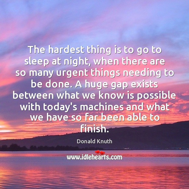 The hardest thing is to go to sleep at night, when there Donald Knuth Picture Quote
