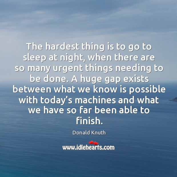 The hardest thing is to go to sleep at night, when there are so many urgent things needing to be done. Donald Knuth Picture Quote