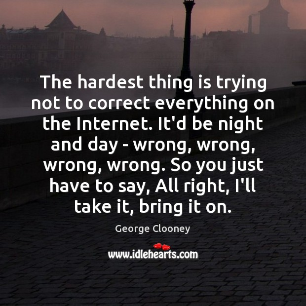 The hardest thing is trying not to correct everything on the Internet. George Clooney Picture Quote