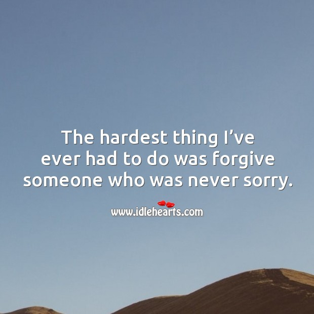 Image, The hardest thing I've ever had to do was forgive someone who was never sorry.