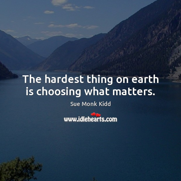 Image, The hardest thing on earth is choosing what matters.